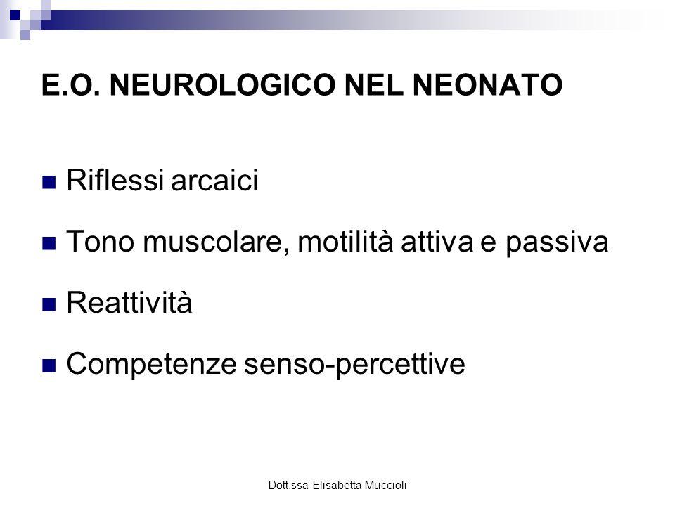 Dott.ssa Elisabetta Muccioli E.O. NEUROLOGICO NEL NEONATO Riflessi arcaici Tono muscolare, motilità attiva e passiva Reattività Competenze senso-perce
