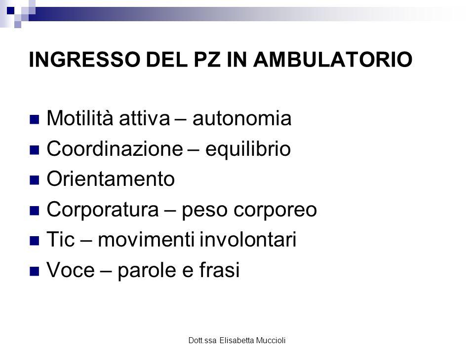 Dott.ssa Elisabetta Muccioli INGRESSO DEL PZ IN AMBULATORIO Motilità attiva – autonomia Coordinazione – equilibrio Orientamento Corporatura – peso cor