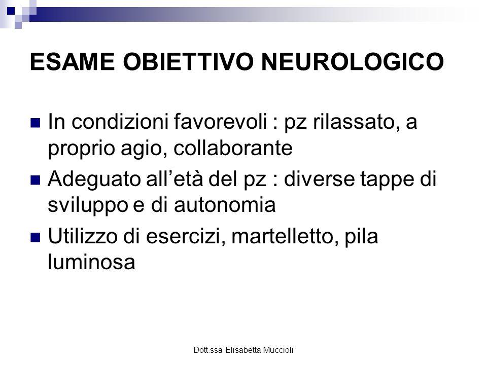 Dott.ssa Elisabetta Muccioli ESAME OBIETTIVO NEUROLOGICO In condizioni favorevoli : pz rilassato, a proprio agio, collaborante Adeguato alletà del pz