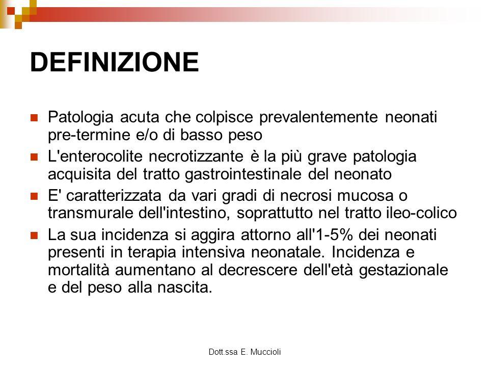 Dott.ssa E. Muccioli DEFINIZIONE Patologia acuta che colpisce prevalentemente neonati pre-termine e/o di basso peso L'enterocolite necrotizzante è la