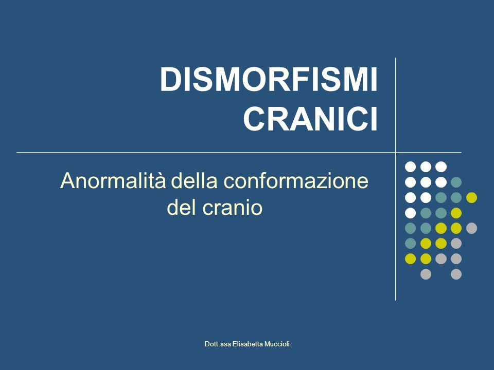 Dott.ssa Elisabetta Muccioli DISMORFISMI CRANICI Anormalità della conformazione del cranio