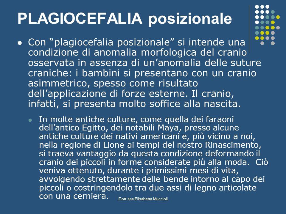 Dott.ssa Elisabetta Muccioli PLAGIOCEFALIA posizionale Con plagiocefalia posizionale si intende una condizione di anomalia morfologica del cranio osse