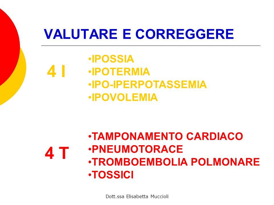 Dott.ssa Elisabetta Muccioli VALUTARE E CORREGGERE 4 I IPOSSIA IPOTERMIA IPO-IPERPOTASSEMIA IPOVOLEMIA 4 T TAMPONAMENTO CARDIACO PNEUMOTORACE TROMBOEM