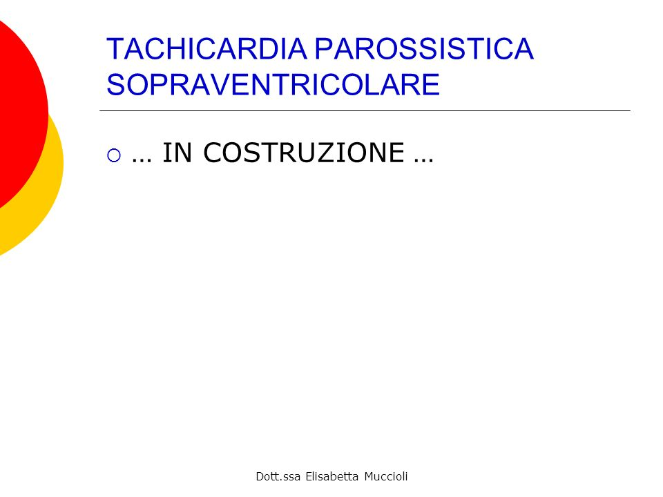 Dott.ssa Elisabetta Muccioli TACHICARDIA PAROSSISTICA SOPRAVENTRICOLARE … IN COSTRUZIONE …