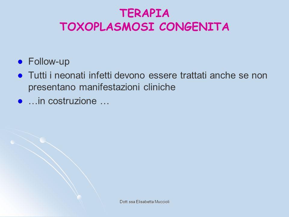 Dott.ssa Elisabetta Muccioli TERAPIA TOXOPLASMOSI CONGENITA Follow-up Tutti i neonati infetti devono essere trattati anche se non presentano manifesta