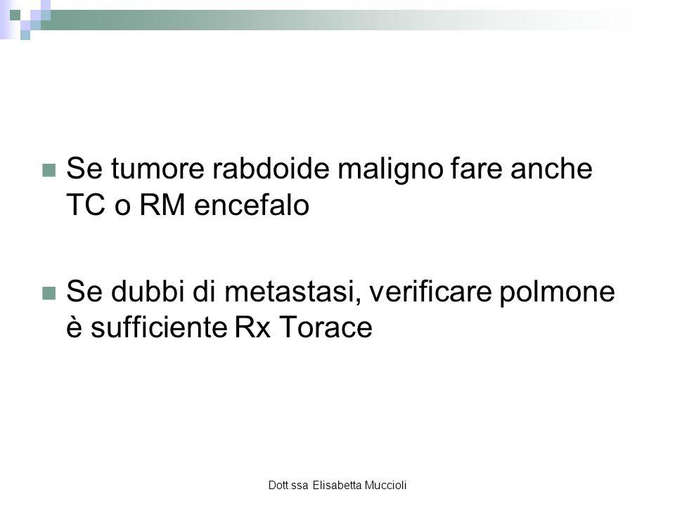 Dott.ssa Elisabetta Muccioli Se tumore rabdoide maligno fare anche TC o RM encefalo Se dubbi di metastasi, verificare polmone è sufficiente Rx Torace