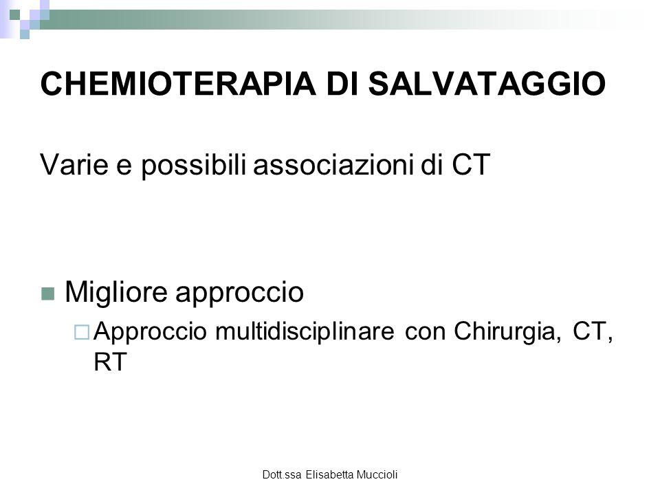 Dott.ssa Elisabetta Muccioli CHEMIOTERAPIA DI SALVATAGGIO Varie e possibili associazioni di CT Migliore approccio Approccio multidisciplinare con Chir