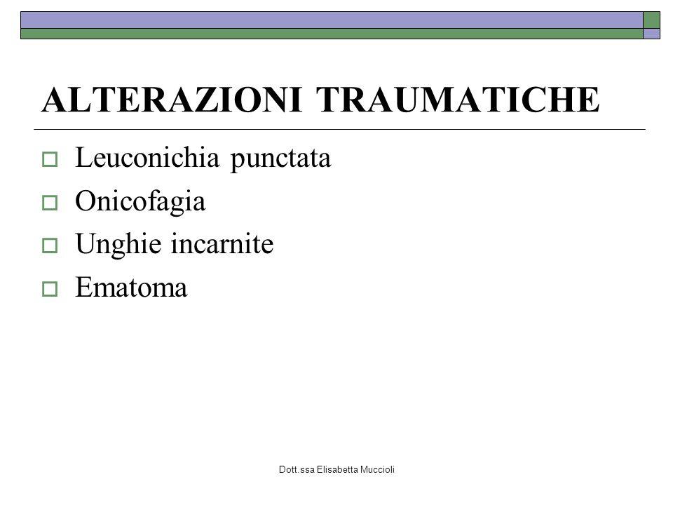 Dott.ssa Elisabetta Muccioli ALTERAZIONI TRAUMATICHE Leuconichia punctata Onicofagia Unghie incarnite Ematoma
