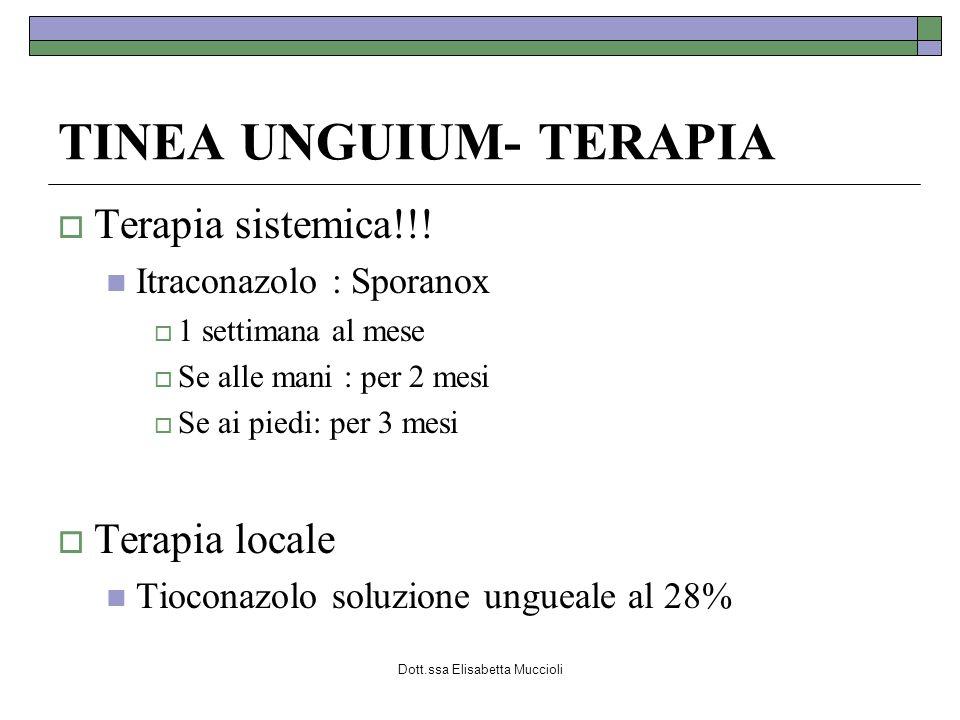 Dott.ssa Elisabetta Muccioli TINEA UNGUIUM- TERAPIA Terapia sistemica!!! Itraconazolo : Sporanox 1 settimana al mese Se alle mani : per 2 mesi Se ai p