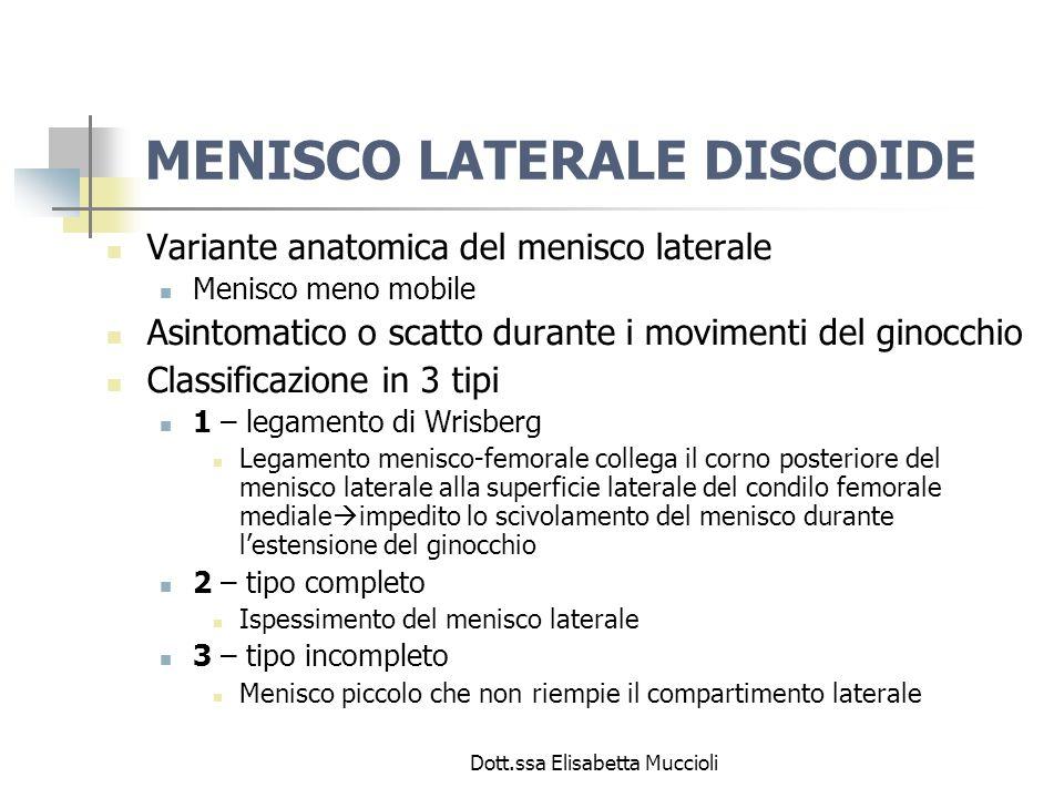 Dott.ssa Elisabetta Muccioli MENISCO LATERALE DISCOIDE Variante anatomica del menisco laterale Menisco meno mobile Asintomatico o scatto durante i mov