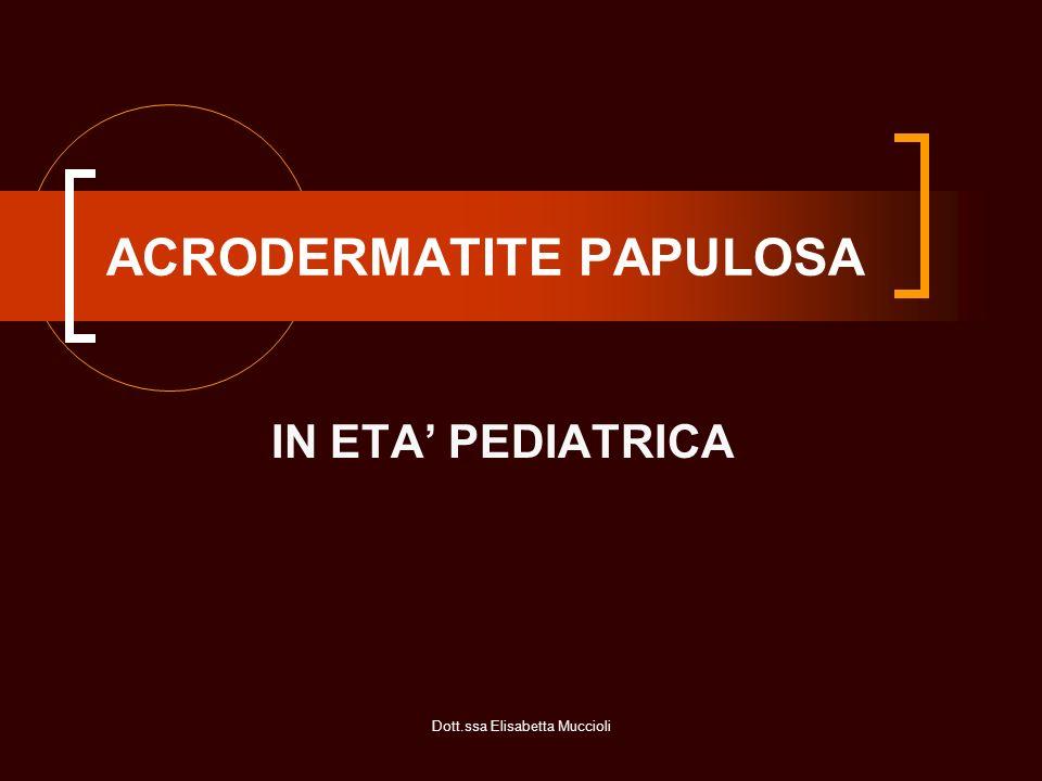 Dott.ssa Elisabetta Muccioli ACRODERMATITE PAPULOSA INFANTILE Detta anche SD di Crosti-Giannotti Età: prima infanzia Non è patologia contagiosa Decorso spontaneo in 5-6 settimane