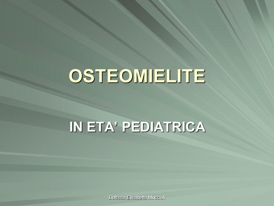 Dott.ssa Elisabetta MuccioliTERAPIA Multidisciplinare: pediatra, chirurghi ortopedici, radiologi TERAPIA MEDICA Terapia antibiotica –Empirica in base alletà del pz e probabile agente eziologico –Neonati:penicillina anti-staffilococcica (oxacillina) + cefalosporina ad ampio spettro (cefotaxima) –Bambini: cefazolina Se stafilococco aureo meticillino-resistente usa clindamicina+vancomicina –Se immunodeficit: vancomicina+ceftazidime QUANDO identificato il germe, aggiustamento della terapia QUANDO identificato il germe, aggiustamento della terapia DURATA da minimo di 10 a 14 giorni ad un massimo di 4-6 settimane; può essere prolungata in condizioni particolari;eventuale passaggio a terapia antibiotica per os; la sospensione della terapia antibiotica può essere fatta in pz con esame clinico negativo e VES-PCR nella norma DURATA da minimo di 10 a 14 giorni ad un massimo di 4-6 settimane; può essere prolungata in condizioni particolari;eventuale passaggio a terapia antibiotica per os; la sospensione della terapia antibiotica può essere fatta in pz con esame clinico negativo e VES-PCR nella norma