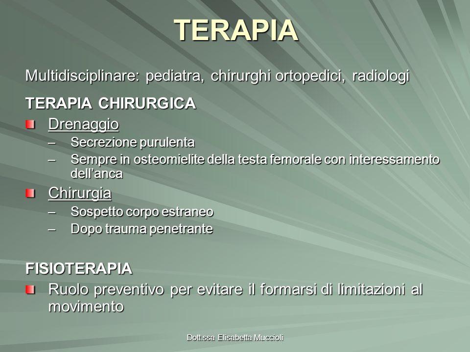 Dott.ssa Elisabetta MuccioliTERAPIA Multidisciplinare: pediatra, chirurghi ortopedici, radiologi TERAPIA CHIRURGICA Drenaggio –Secrezione purulenta –S