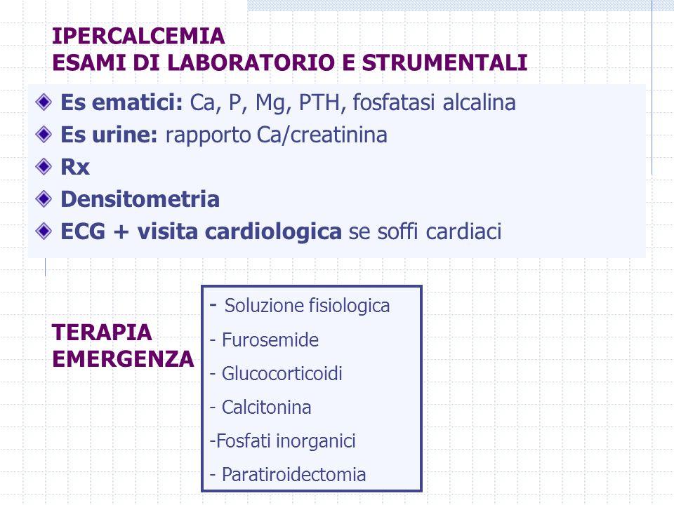 Dott.ssa Elisabetta Muccioli IPERCALCEMIA ESAMI DI LABORATORIO E STRUMENTALI Es ematici: Ca, P, Mg, PTH, fosfatasi alcalina Es urine: rapporto Ca/crea