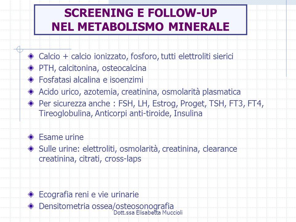Dott.ssa Elisabetta Muccioli SCREENING E FOLLOW-UP NEL METABOLISMO MINERALE Calcio + calcio ionizzato, fosforo, tutti elettroliti sierici PTH, calcito