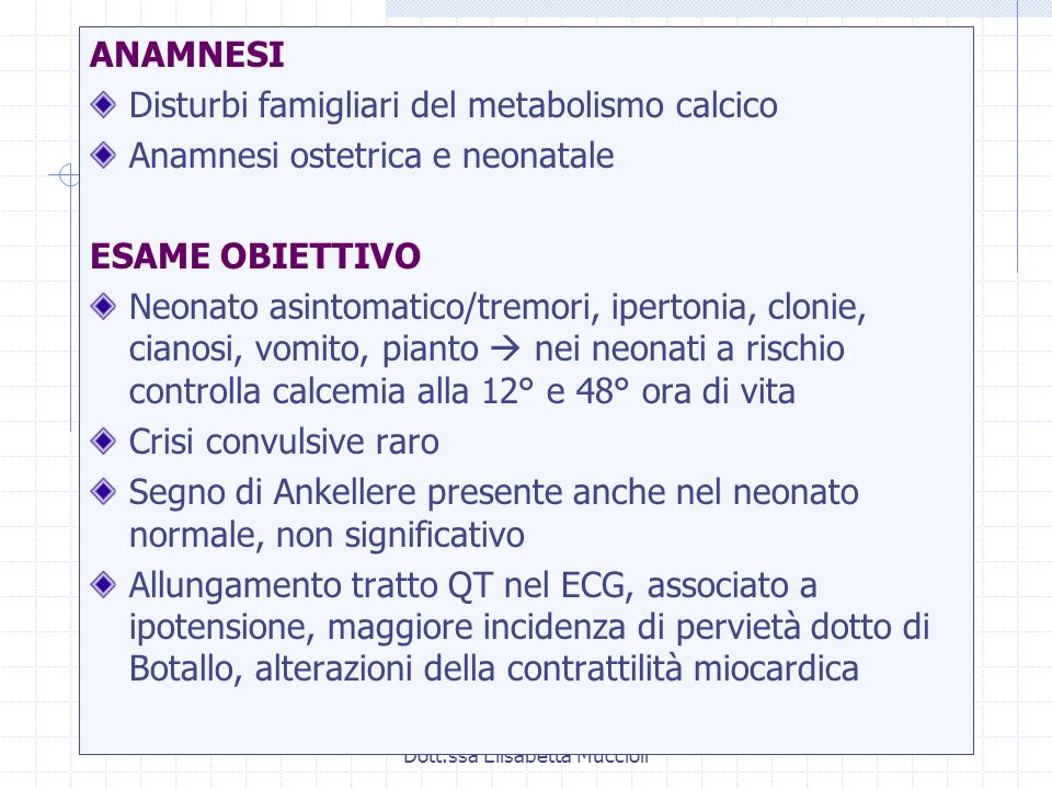 Dott.ssa Elisabetta Muccioli ANAMNESI Disturbi famigliari del metabolismo calcico Anamnesi ostetrica e neonatale ESAME OBIETTIVO Neonato asintomatico/