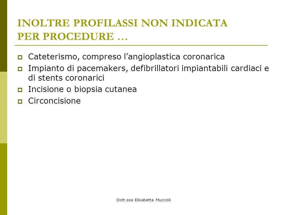 Dott.ssa Elisabetta Muccioli INOLTRE PROFILASSI NON INDICATA PER PROCEDURE … Cateterismo, compreso langioplastica coronarica Impianto di pacemakers, d