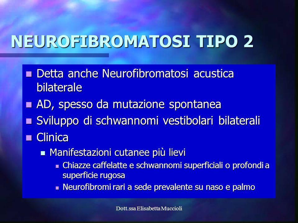 Dott.ssa Elisabetta Muccioli NEUROFIBROMATOSI TIPO 2 Detta anche Neurofibromatosi acustica bilaterale Detta anche Neurofibromatosi acustica bilaterale