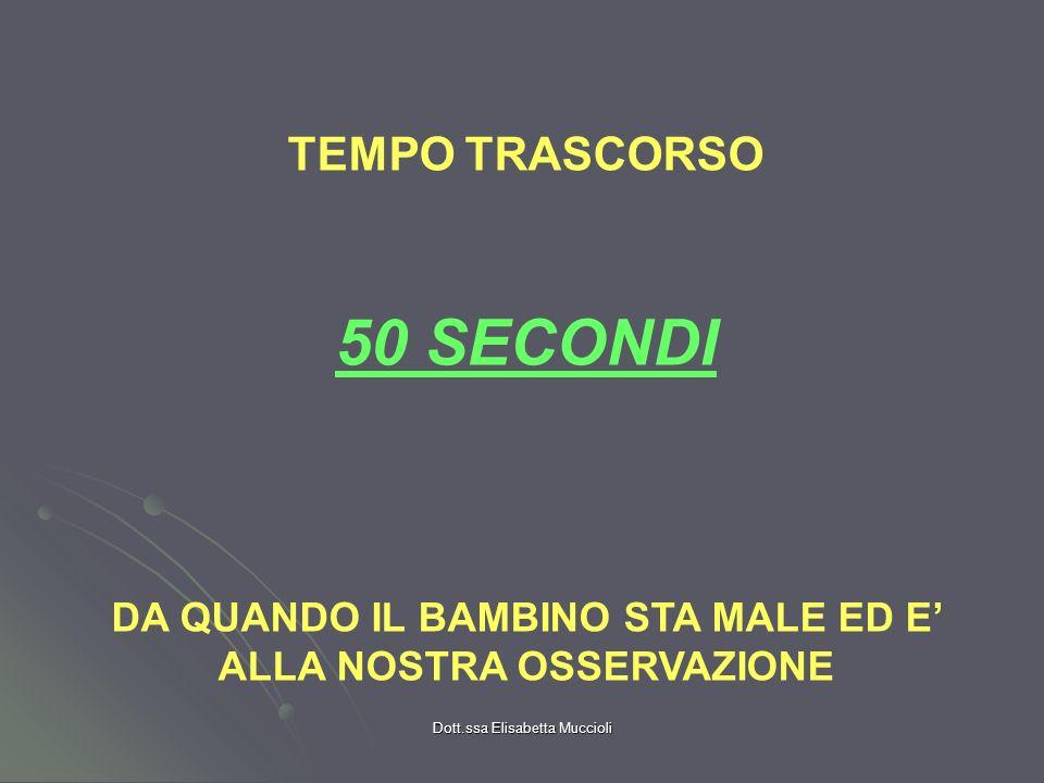 Dott.ssa Elisabetta Muccioli TEMPO TRASCORSO 50 SECONDI DA QUANDO IL BAMBINO STA MALE ED E ALLA NOSTRA OSSERVAZIONE