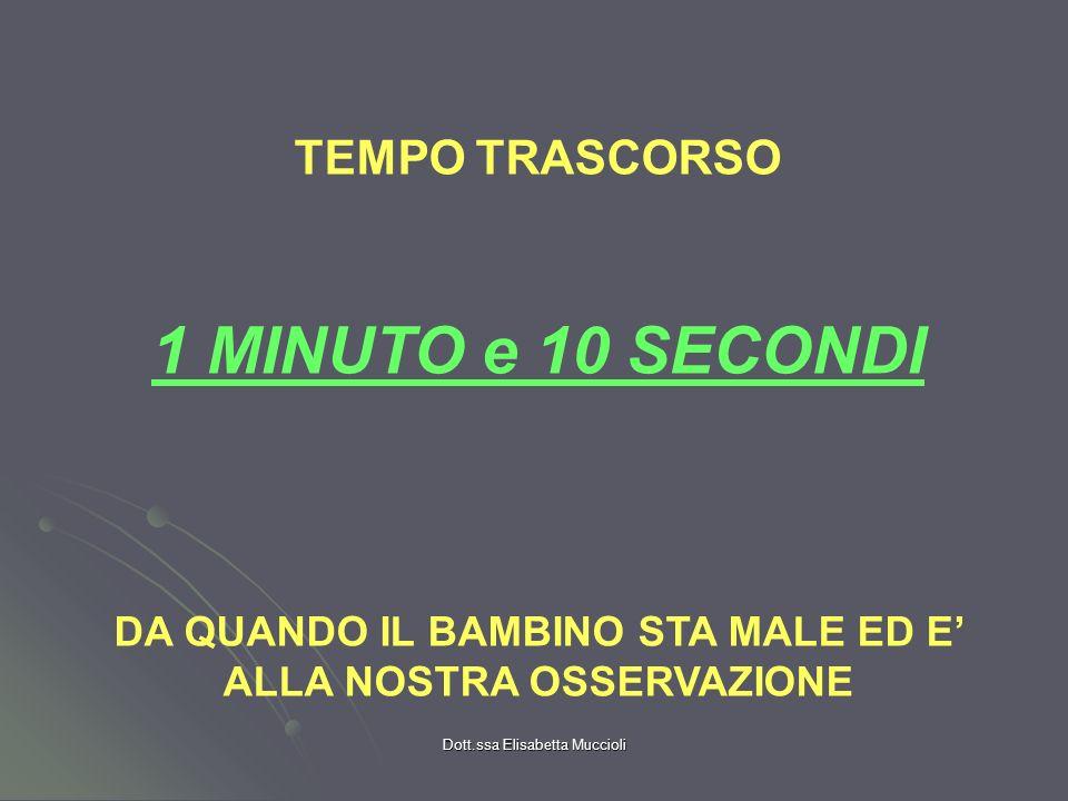Dott.ssa Elisabetta Muccioli TEMPO TRASCORSO 1 MINUTO e 10 SECONDI DA QUANDO IL BAMBINO STA MALE ED E ALLA NOSTRA OSSERVAZIONE