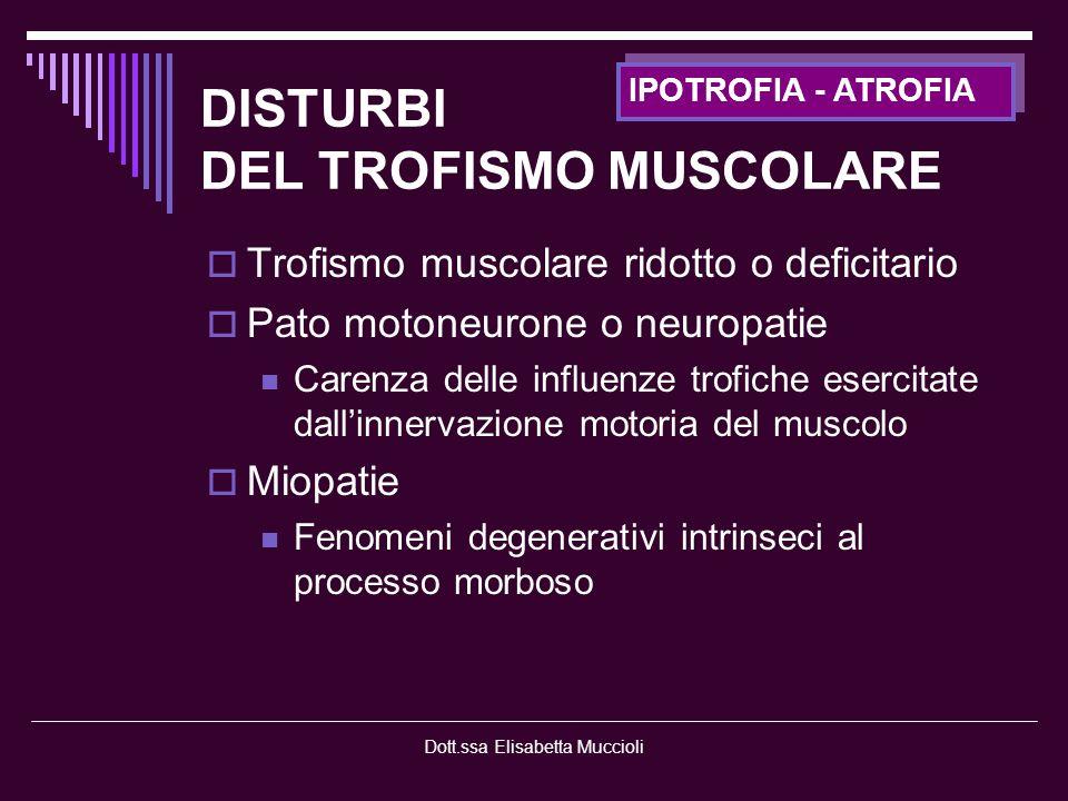 Dott.ssa Elisabetta Muccioli DISTURBI DEL TROFISMO MUSCOLARE Trofismo muscolare aumentato Miotonie: fibra muscolare ipereccitabile che causa uno stato di contrazione frequente e continuativo PSEUDOIPERTROFIA : il tessuto muscolare atrofico è sostituito da tessuto adiposo e connettivo conferendo un aspetto apparentemente ipertrofico Distrofia muscolare di Duchenne IPERTROFIA