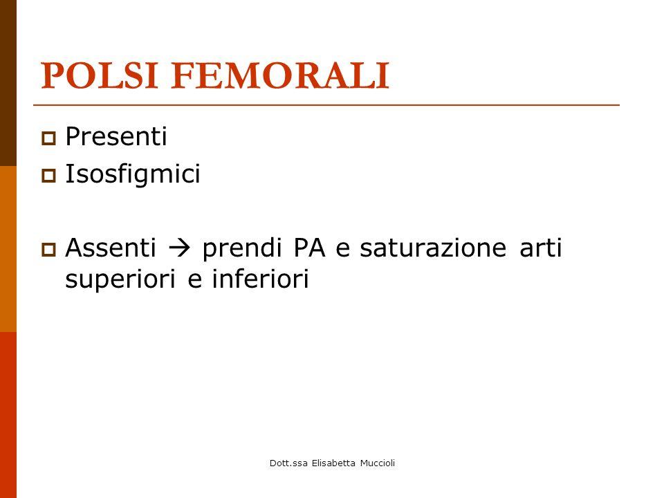 Dott.ssa Elisabetta Muccioli POLSI FEMORALI Presenti Isosfigmici Assenti prendi PA e saturazione arti superiori e inferiori