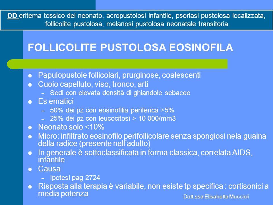 Dott.ssa Elisabetta Muccioli FOLLICOLITE PUSTOLOSA EOSINOFILA Papulopustole follicolari, prurginose, coalescenti Cuoio capelluto, viso, tronco, arti –
