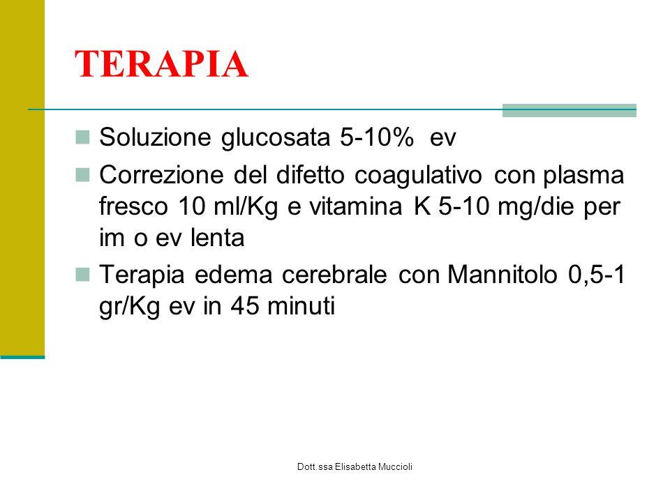 Dott.ssa Elisabetta Muccioli TERAPIA Soluzione glucosata 5-10% ev Correzione del difetto coagulativo con plasma fresco 10 ml/Kg e vitamina K 5-10 mg/d
