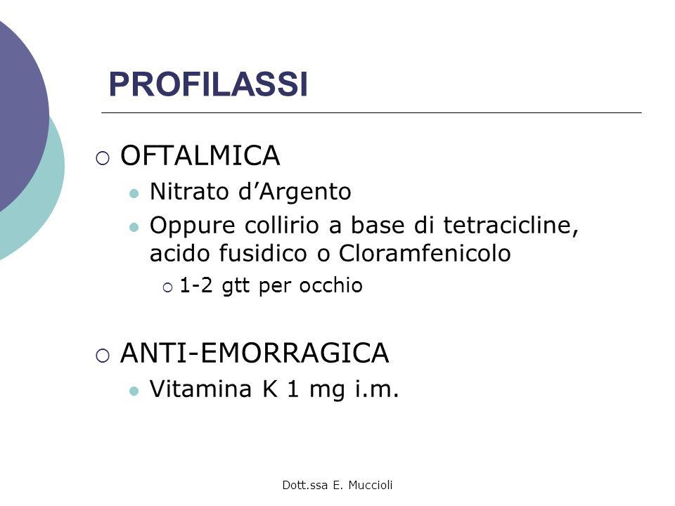 Dott.ssa E. Muccioli PROFILASSI OFTALMICA Nitrato dArgento Oppure collirio a base di tetracicline, acido fusidico o Cloramfenicolo 1-2 gtt per occhio
