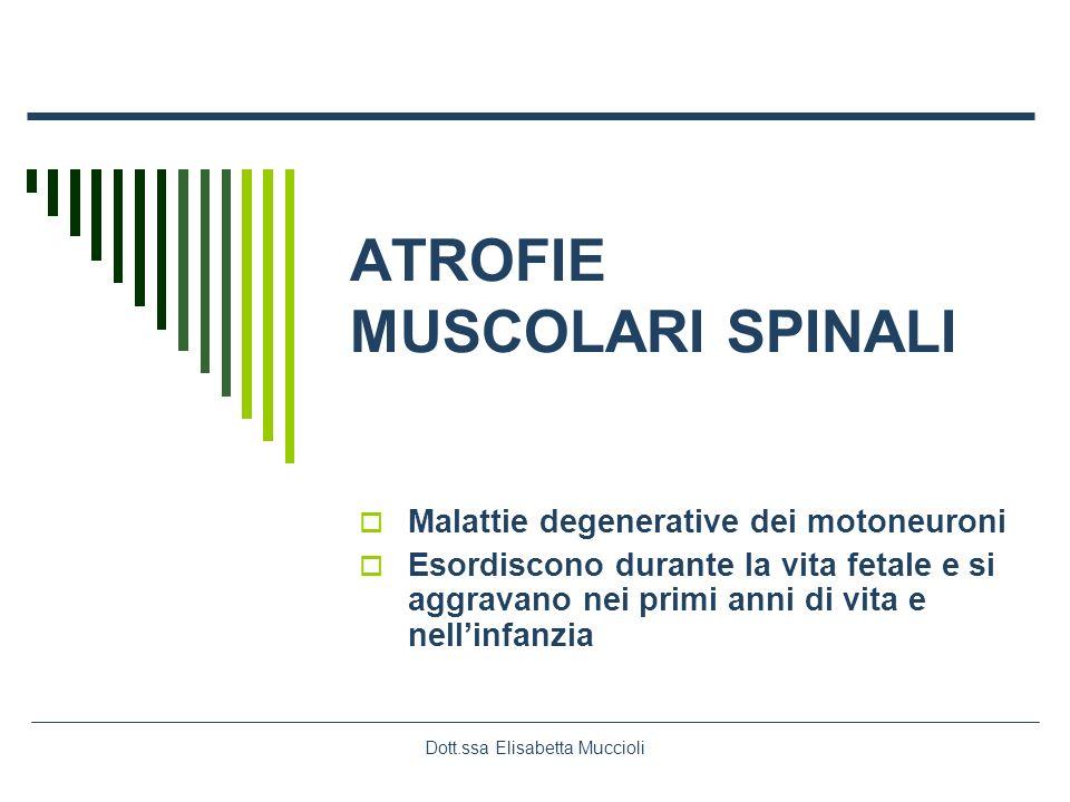 Dott.ssa Elisabetta Muccioli ATROFIE MUSCOLARI SPINALI Malattie degenerative dei motoneuroni Esordiscono durante la vita fetale e si aggravano nei pri