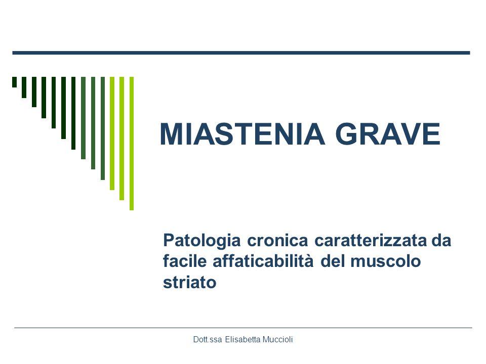 Dott.ssa Elisabetta Muccioli MIASTENIA GRAVE Patologia cronica caratterizzata da facile affaticabilità del muscolo striato
