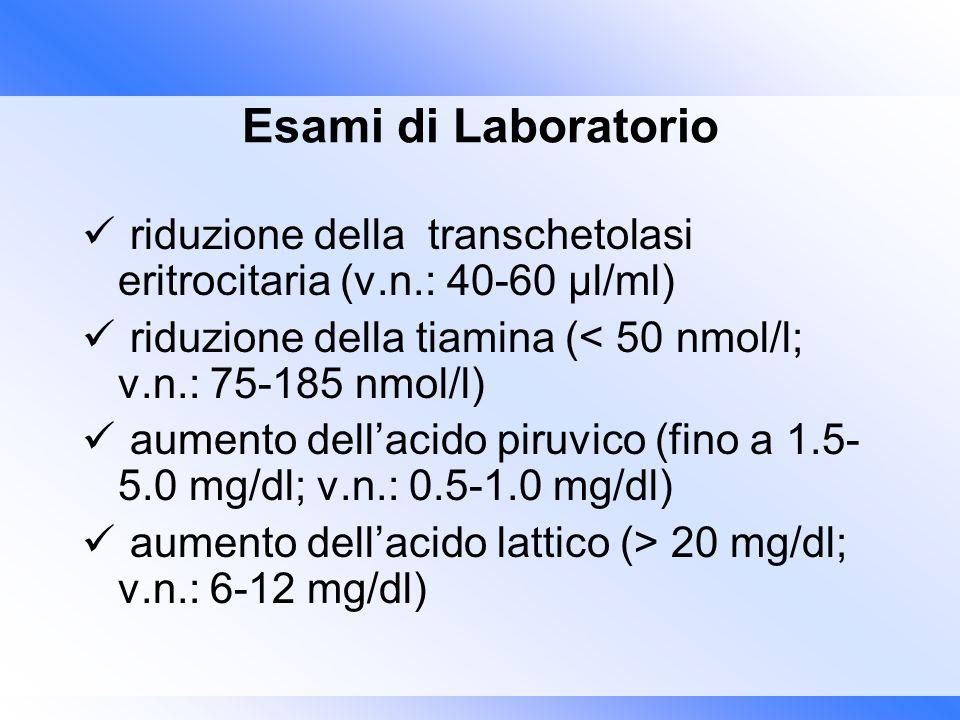 Esami di Laboratorio riduzione della transchetolasi eritrocitaria (v.n.: 40-60 μl/ml) riduzione della tiamina (< 50 nmol/l; v.n.: 75-185 nmol/l) aumen