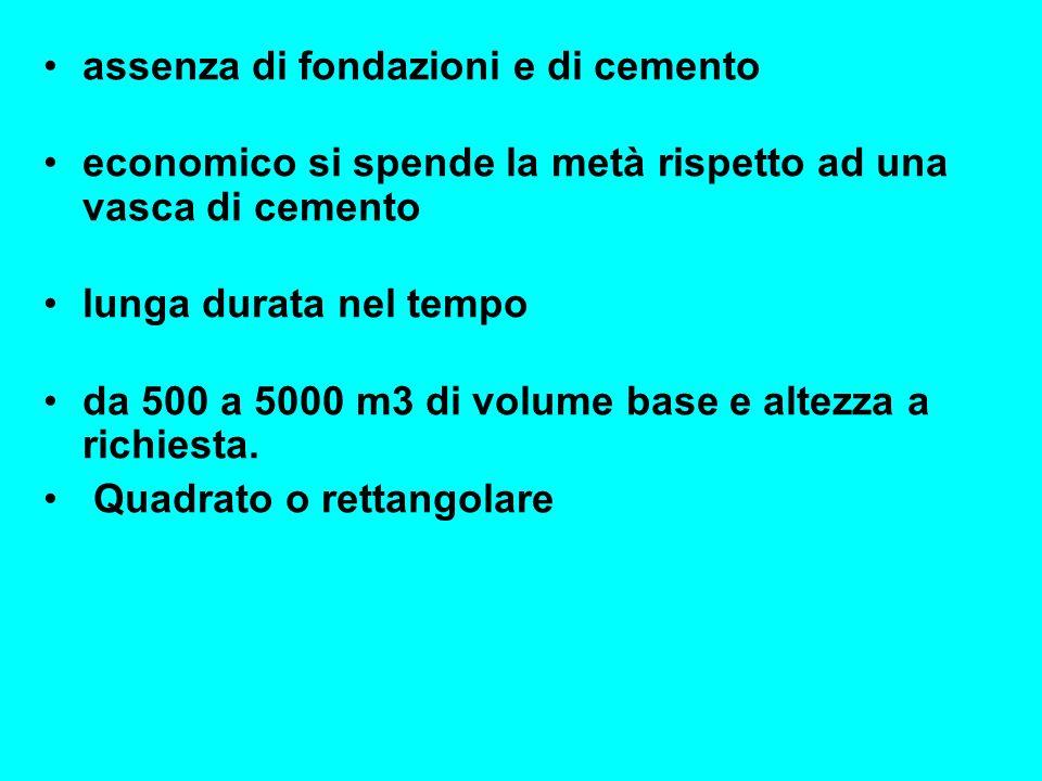 assenza di fondazioni e di cemento economico si spende la metà rispetto ad una vasca di cemento lunga durata nel tempo da 500 a 5000 m3 di volume base
