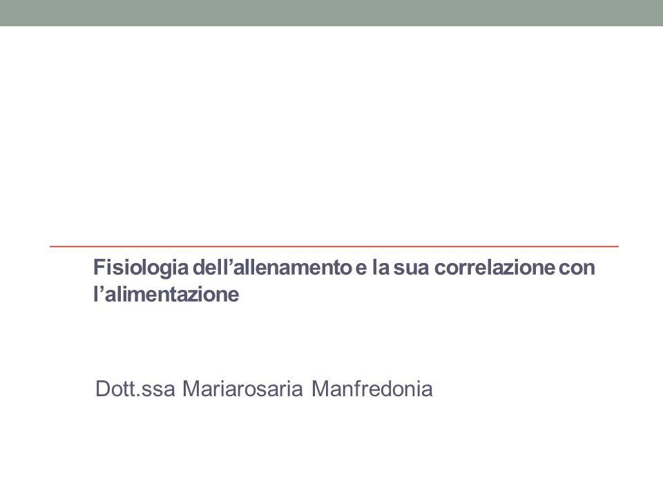 Fisiologia dellallenamento e la sua correlazione con lalimentazione Parte prima dott.ssa Mariarosaria Manfredonia