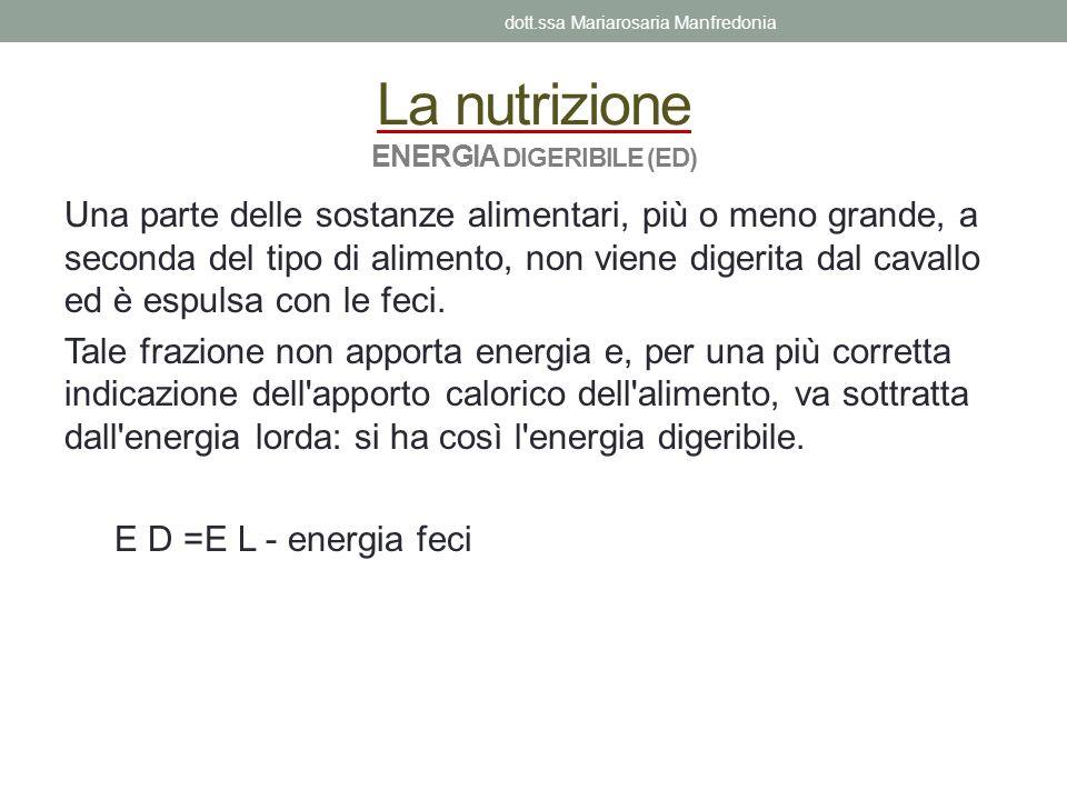 La nutrizione ENERGIA DIGERIBILE (ED) Una parte delle sostanze alimentari, più o meno grande, a seconda del tipo di alimento, non viene digerita dal c