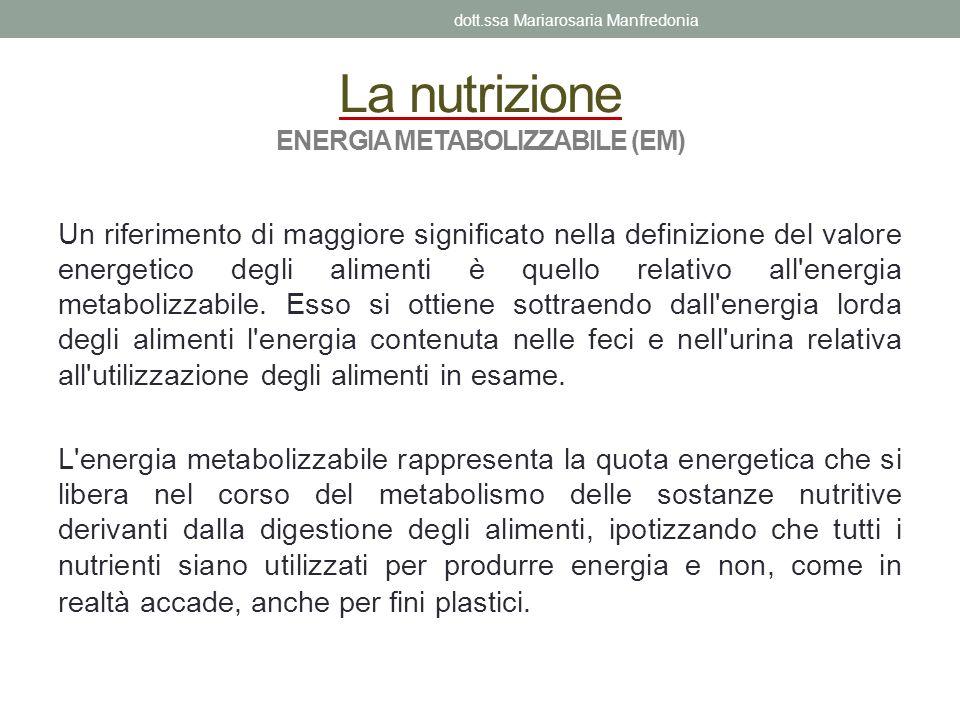 La nutrizione ENERGIA METABOLIZZABILE (EM) Un riferimento di maggiore significato nella definizione del valore energetico degli alimenti è quello rela
