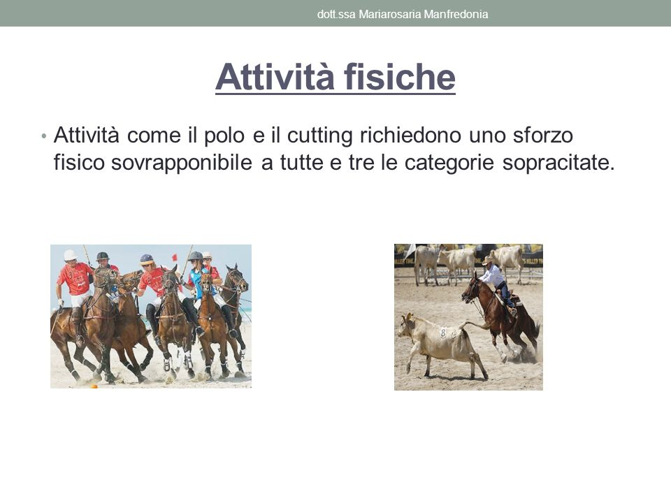 Attività fisiche Attività come il polo e il cutting richiedono uno sforzo fisico sovrapponibile a tutte e tre le categorie sopracitate. dott.ssa Maria