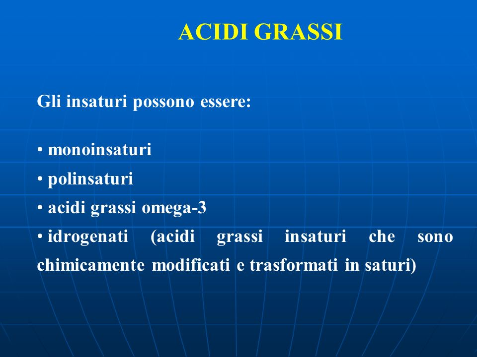 ACIDI GRASSI Gli insaturi possono essere: monoinsaturi polinsaturi acidi grassi omega-3 idrogenati (acidi grassi insaturi che sono chimicamente modifi