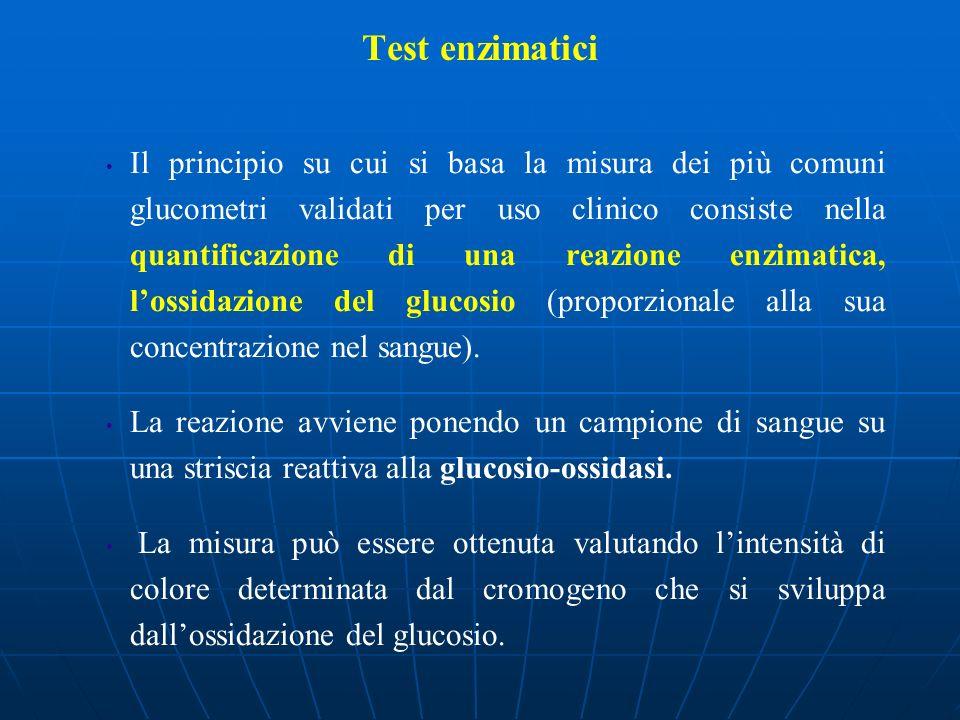 Test enzimatici Il principio su cui si basa la misura dei più comuni glucometri validati per uso clinico consiste nella quantificazione di una reazion