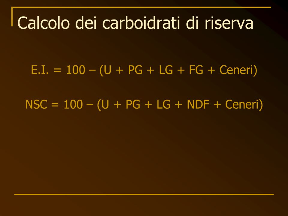 E.I. = 100 – (U + PG + LG + FG + Ceneri) NSC = 100 – (U + PG + LG + NDF + Ceneri) Calcolo dei carboidrati di riserva