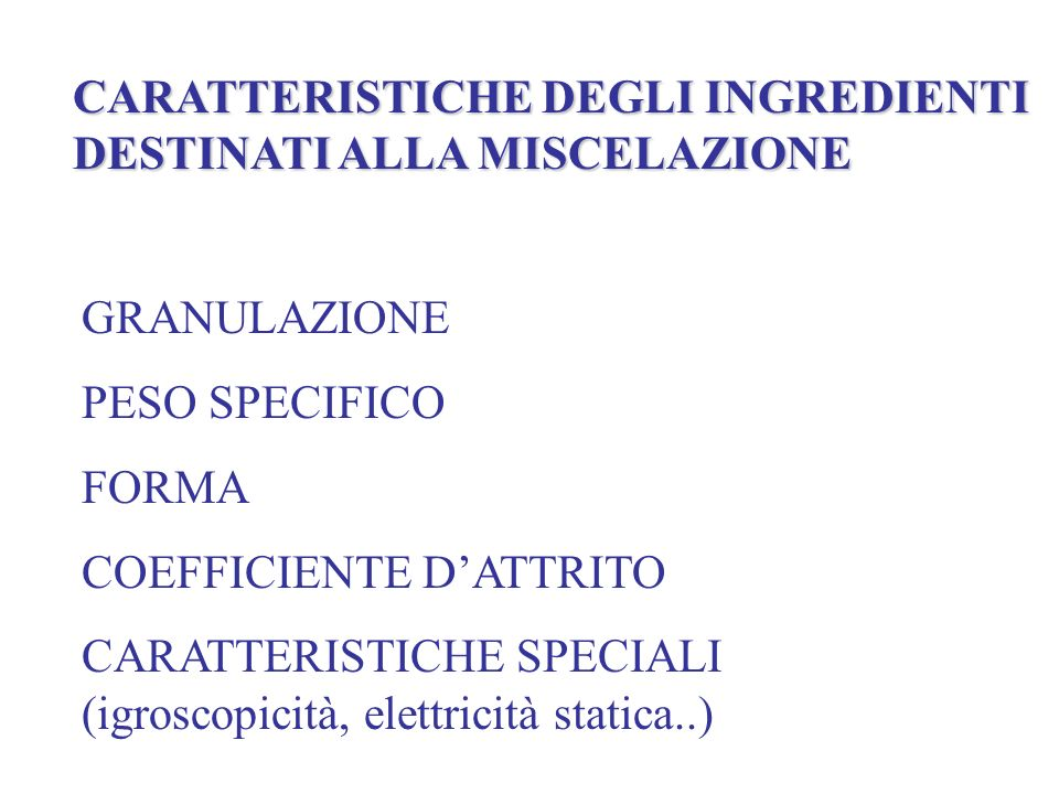 CARATTERISTICHE DEGLI INGREDIENTI DESTINATI ALLA MISCELAZIONE GRANULAZIONE PESO SPECIFICO FORMA COEFFICIENTE DATTRITO CARATTERISTICHE SPECIALI (igroscopicità, elettricità statica..)