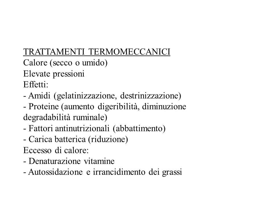 TRATTAMENTI TERMOMECCANICI Calore (secco o umido) Elevate pressioni Effetti: - Amidi (gelatinizzazione, destrinizzazione) - Proteine (aumento digeribilità, diminuzione degradabilità ruminale) - Fattori antinutrizionali (abbattimento) - Carica batterica (riduzione) Eccesso di calore: - Denaturazione vitamine - Autossidazione e irrancidimento dei grassi