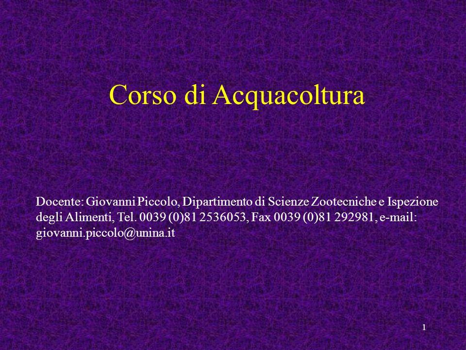 1 Corso di Acquacoltura Docente: Giovanni Piccolo, Dipartimento di Scienze Zootecniche e Ispezione degli Alimenti, Tel. 0039 (0)81 2536053, Fax 0039 (