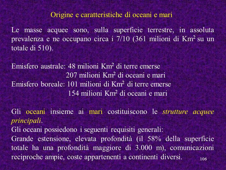 106 Origine e caratteristiche di oceani e mari Le masse acquee sono, sulla superficie terrestre, in assoluta prevalenza e ne occupano circa i 7/10 (36