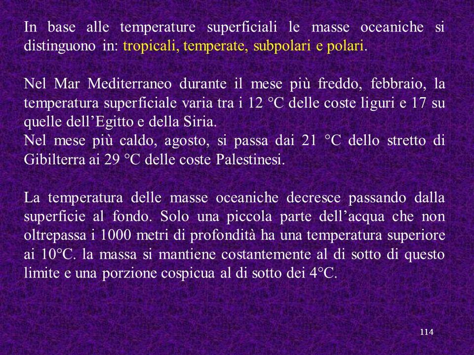 114 In base alle temperature superficiali le masse oceaniche si distinguono in: tropicali, temperate, subpolari e polari. Nel Mar Mediterraneo durante