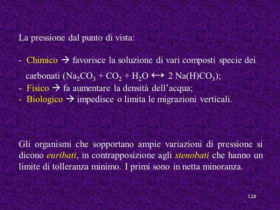 126 La pressione dal punto di vista: - Chimico favorisce la soluzione di vari composti specie dei carbonati (Na 2 CO 3 + CO 2 + H 2 O 2 Na(H)CO 3 ); -