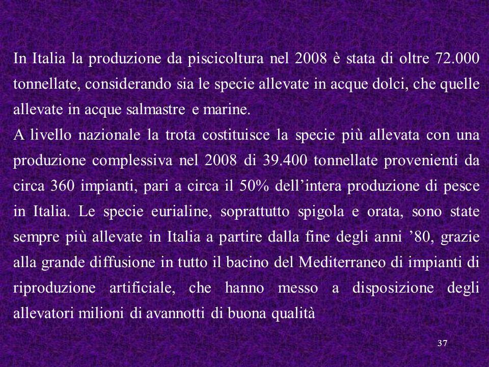 37 In Italia la produzione da piscicoltura nel 2008 è stata di oltre 72.000 tonnellate, considerando sia le specie allevate in acque dolci, che quelle