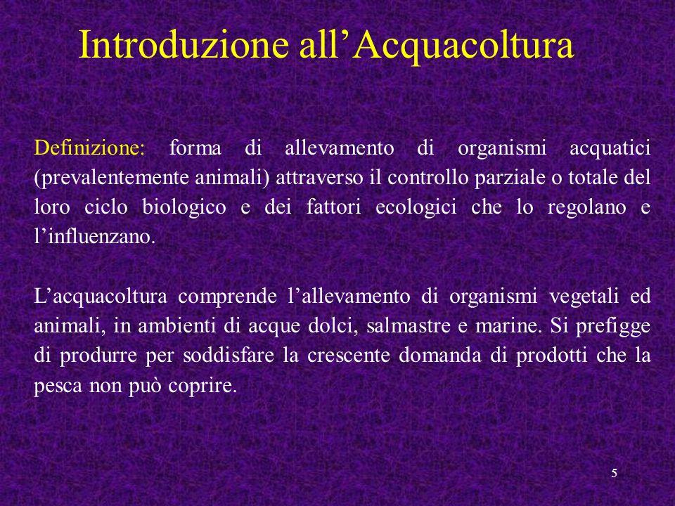 5 Introduzione allAcquacoltura Definizione: forma di allevamento di organismi acquatici (prevalentemente animali) attraverso il controllo parziale o t