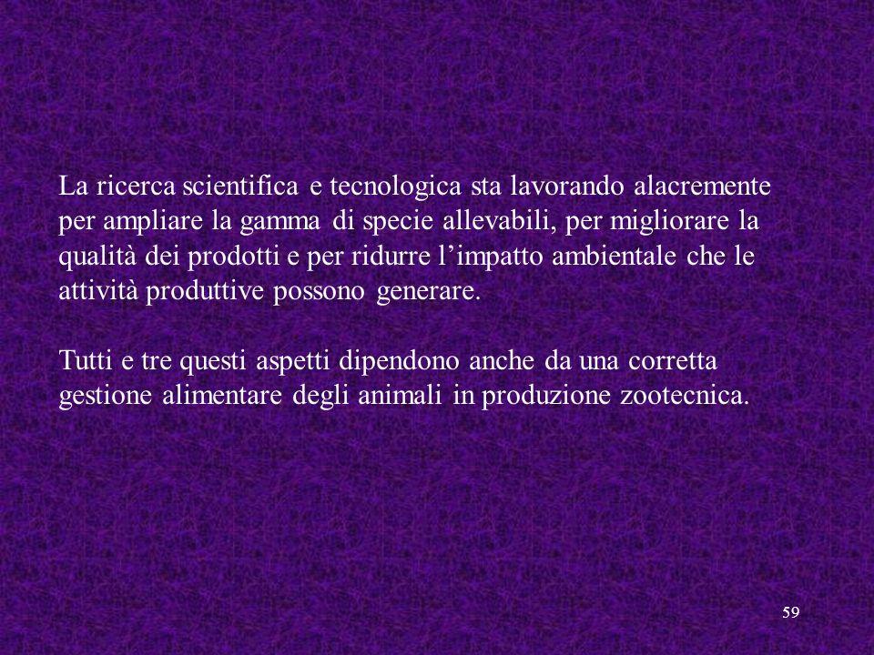 59 La ricerca scientifica e tecnologica sta lavorando alacremente per ampliare la gamma di specie allevabili, per migliorare la qualità dei prodotti e