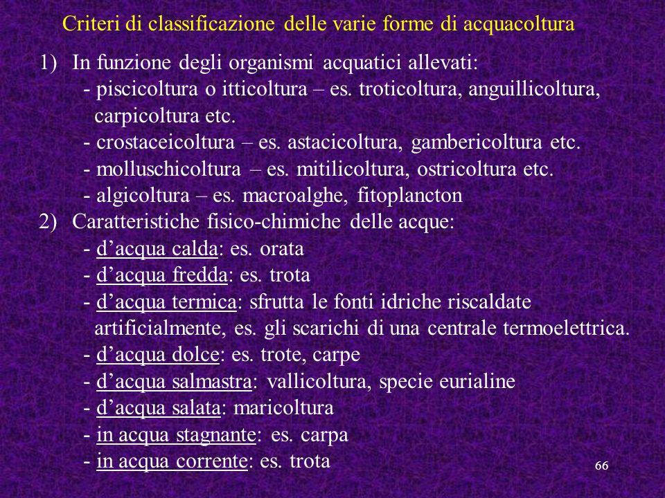 66 Criteri di classificazione delle varie forme di acquacoltura 1)In funzione degli organismi acquatici allevati: - piscicoltura o itticoltura – es. t